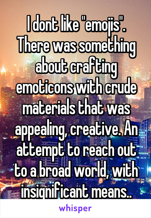 """I dont like """"emojis"""". There was something about crafting emoticons with crude materials that was appealing, creative. An attempt to reach out to a broad world, with insignificant means.."""