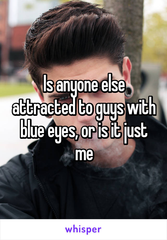 Is anyone else attracted to guys with blue eyes, or is it just me