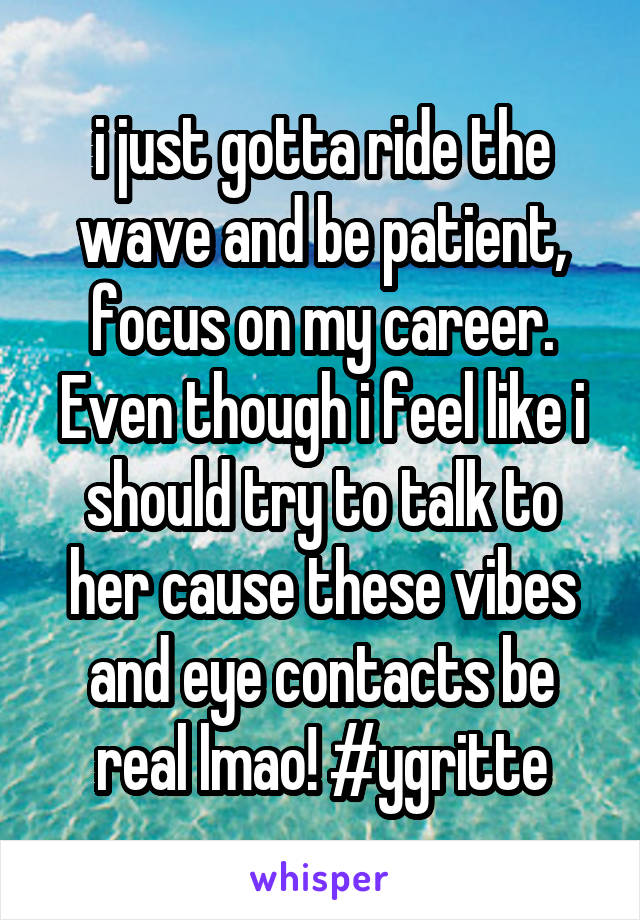 i just gotta ride the wave and be patient, focus on my career. Even though i feel like i should try to talk to her cause these vibes and eye contacts be real lmao! #ygritte