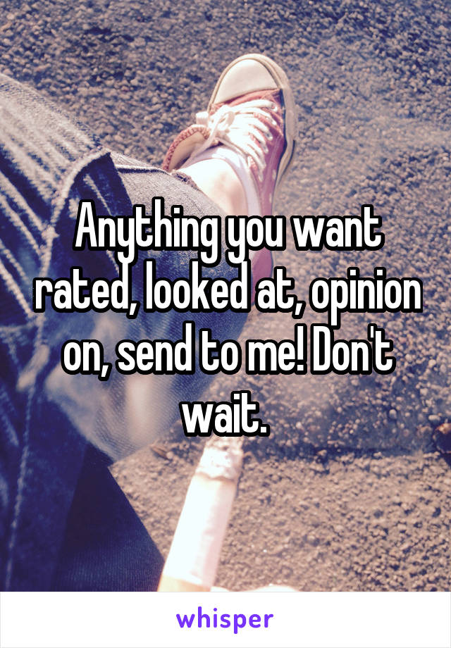 Anything you want rated, looked at, opinion on, send to me! Don't wait.