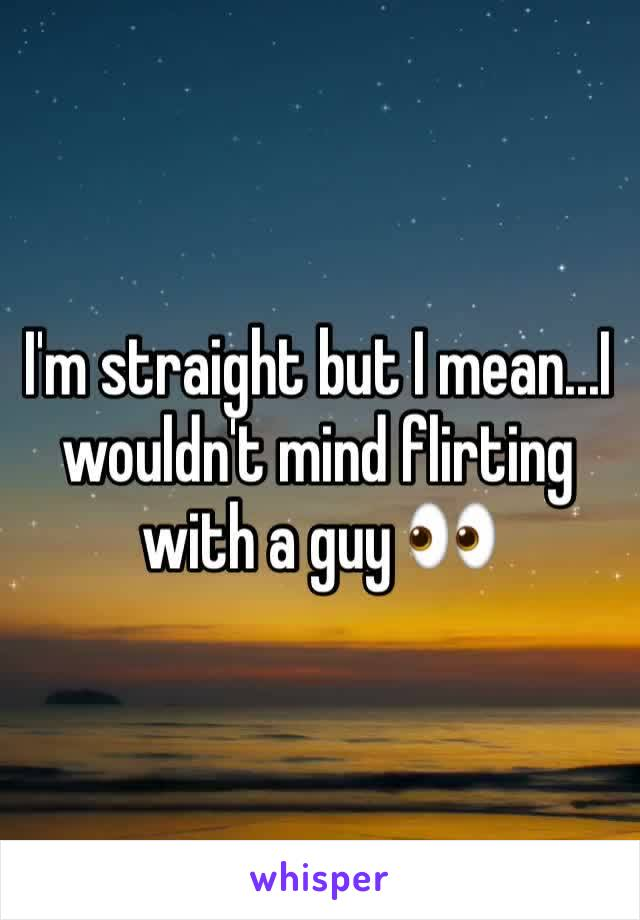 I'm straight but I mean...I wouldn't mind flirting with a guy 👀