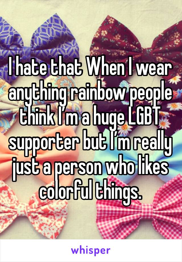 I hate that When I wear anything rainbow people think I'm a huge LGBT supporter but I'm really just a person who likes colorful things.