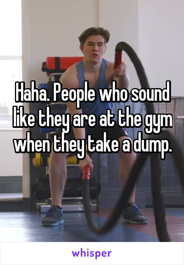 Haha. People who sound like they are at the gym when they take a dump.