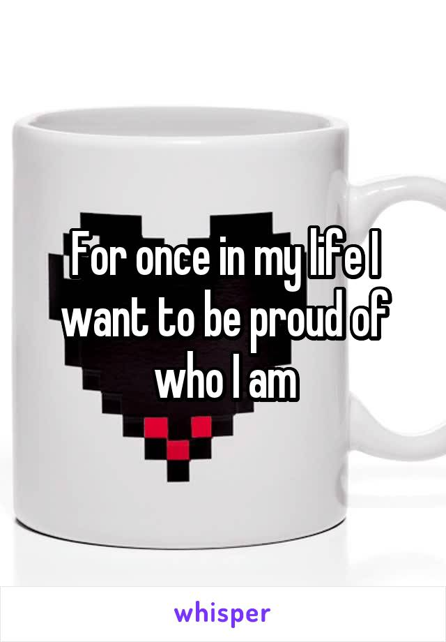 For once in my life I want to be proud of who I am