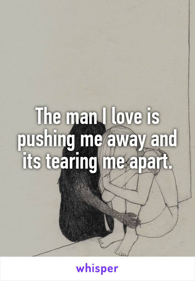 The man I love is pushing me away and its tearing me apart.