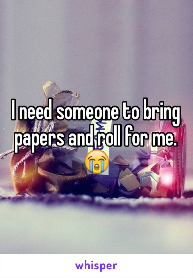 I need someone to bring papers and roll for me. 😭