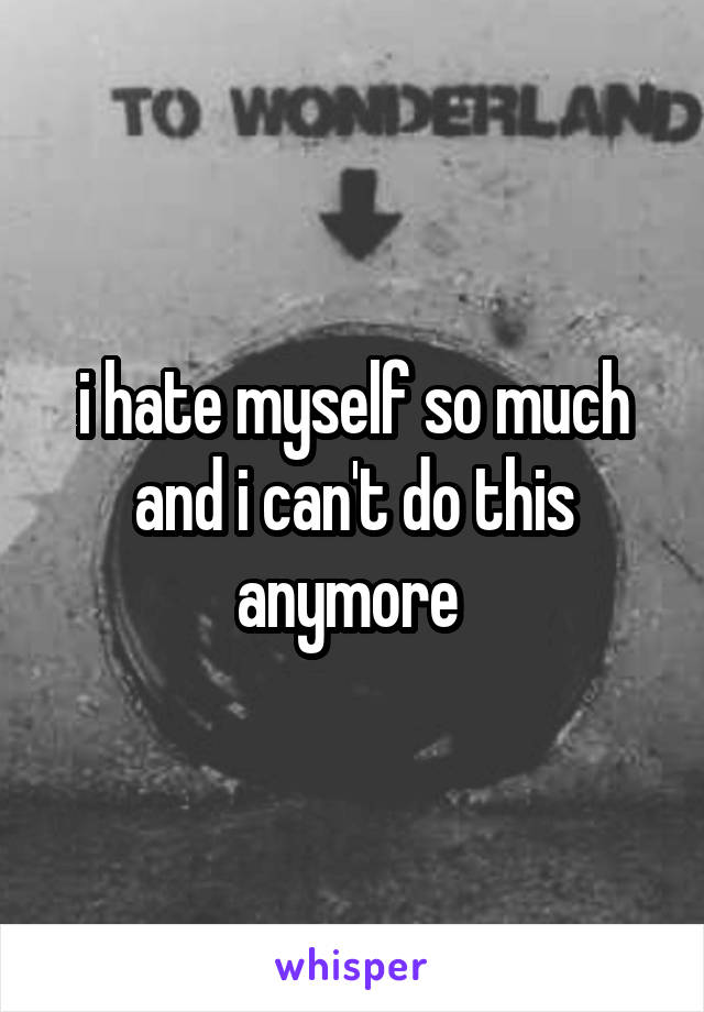 i hate myself so much and i can't do this anymore