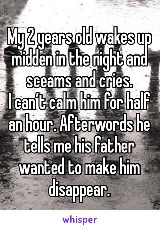 My 2 years old wakes up midden in the night and sceams and cries.  I can't calm him for half an hour. Afterwords he tells me his father wanted to make him disappear.