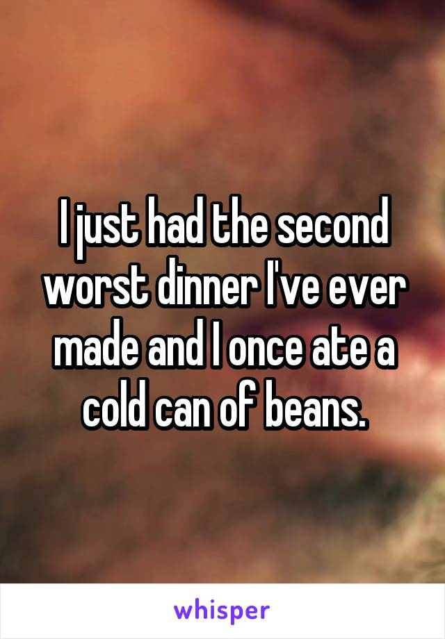 I just had the second worst dinner I've ever made and I once ate a cold can of beans.