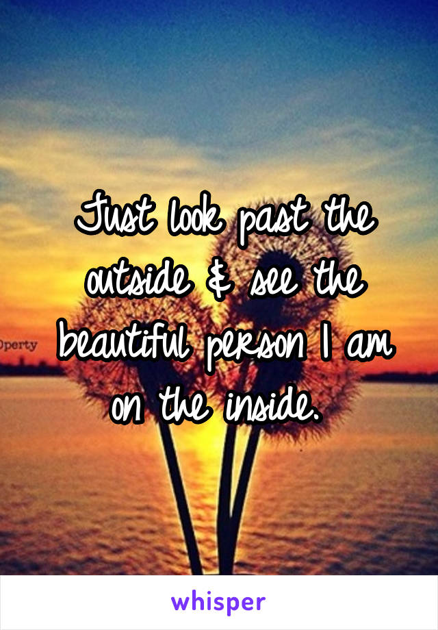 Just look past the outside & see the beautiful person I am on the inside.
