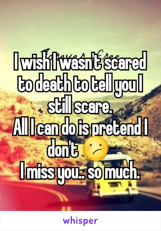 I wish I wasn't scared to death to tell you I still scare. All I can do is pretend I don't 😕  I miss you.. so much.