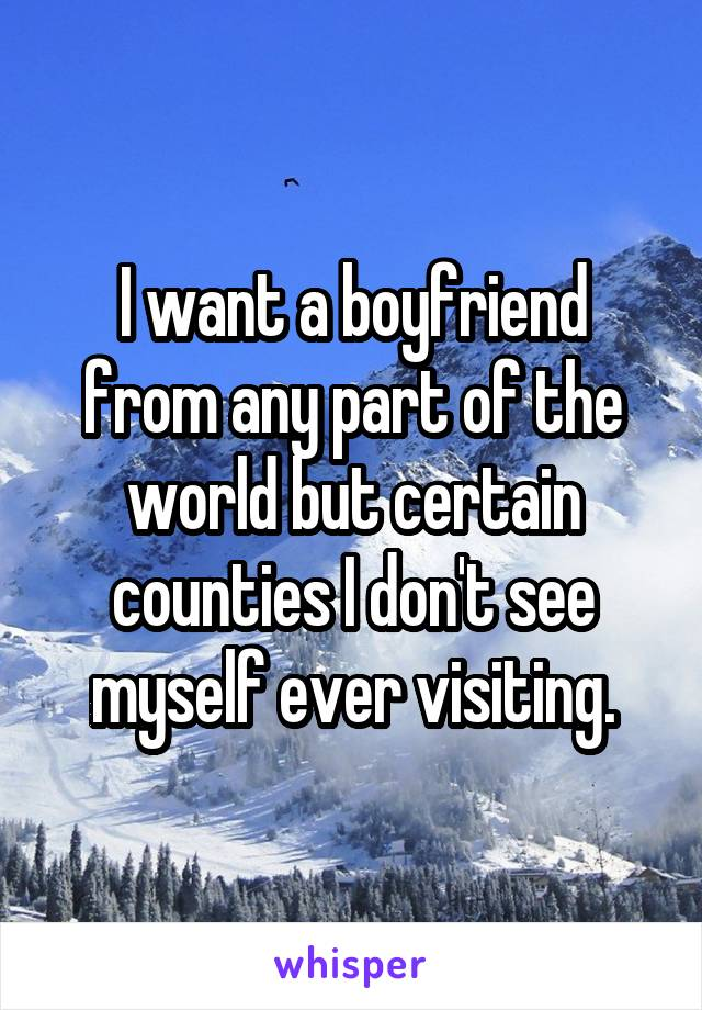 I want a boyfriend from any part of the world but certain counties I don't see myself ever visiting.