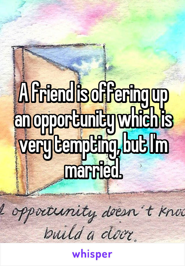 A friend is offering up an opportunity which is very tempting, but I'm married.
