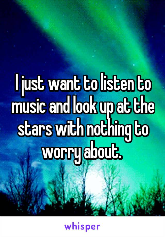 I just want to listen to music and look up at the stars with nothing to worry about.