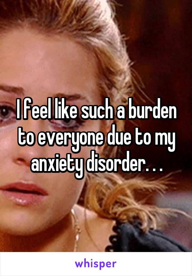 I feel like such a burden to everyone due to my anxiety disorder. . .