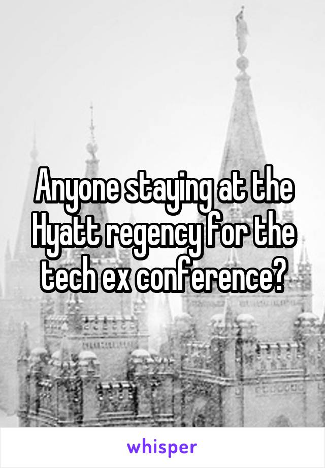 Anyone staying at the Hyatt regency for the tech ex conference?