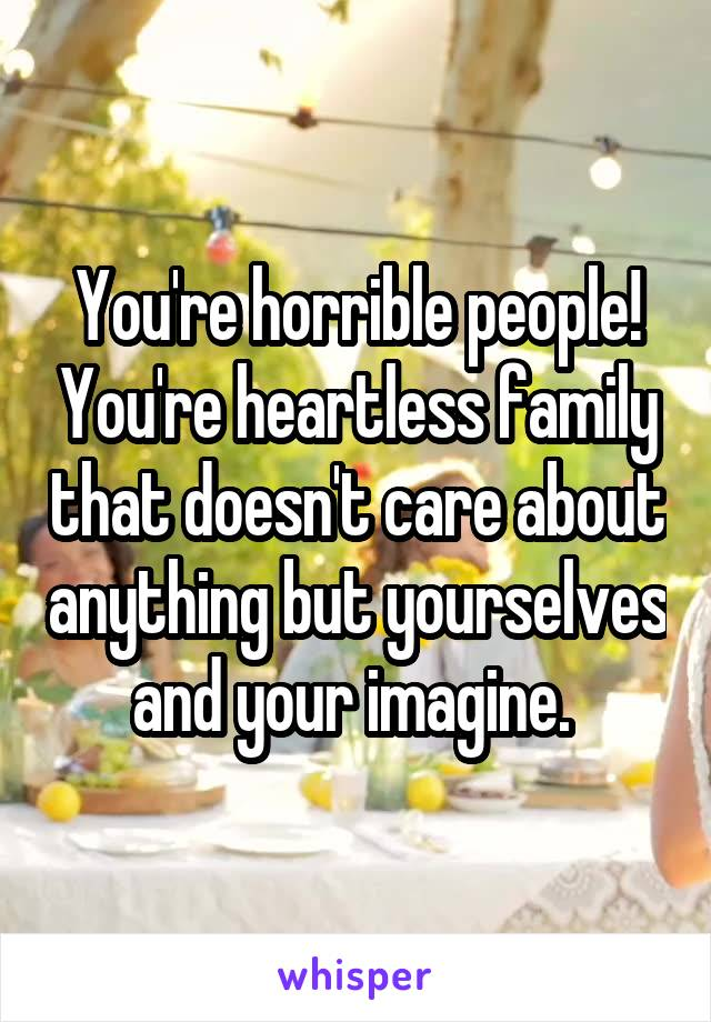 You're horrible people! You're heartless family that doesn't care about anything but yourselves and your imagine.