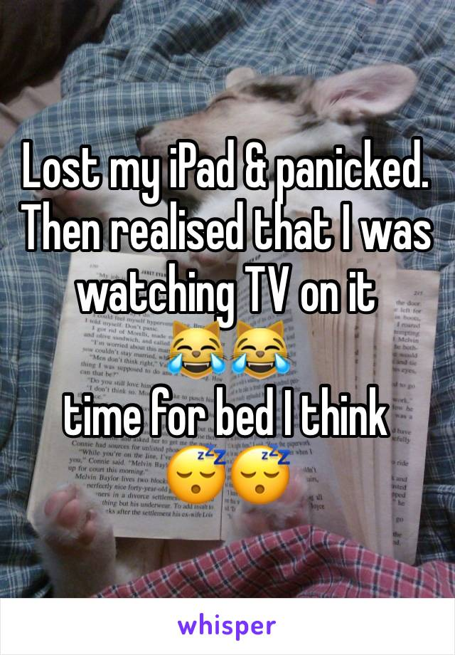 Lost my iPad & panicked. Then realised that I was watching TV on it  😹😹  time for bed I think  😴😴