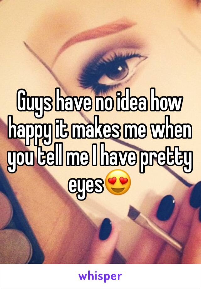 Guys have no idea how happy it makes me when you tell me I have pretty eyes😍