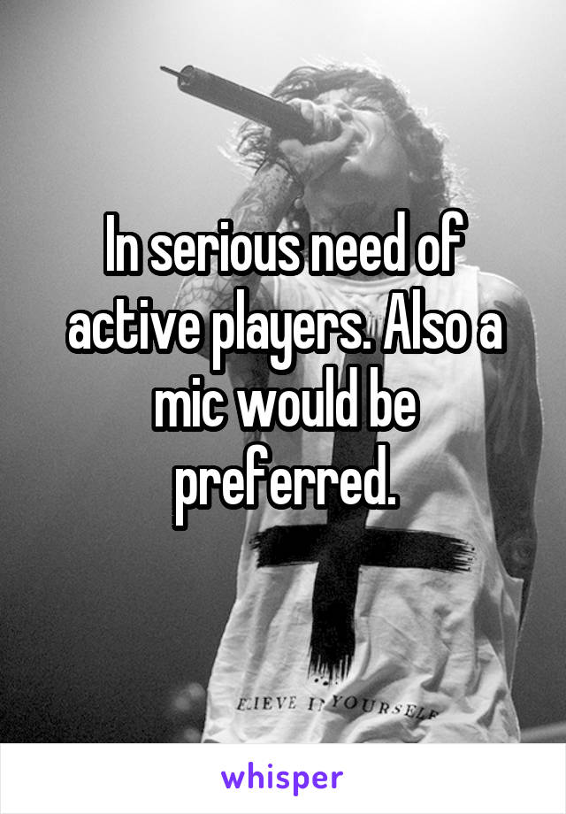 In serious need of active players. Also a mic would be preferred.