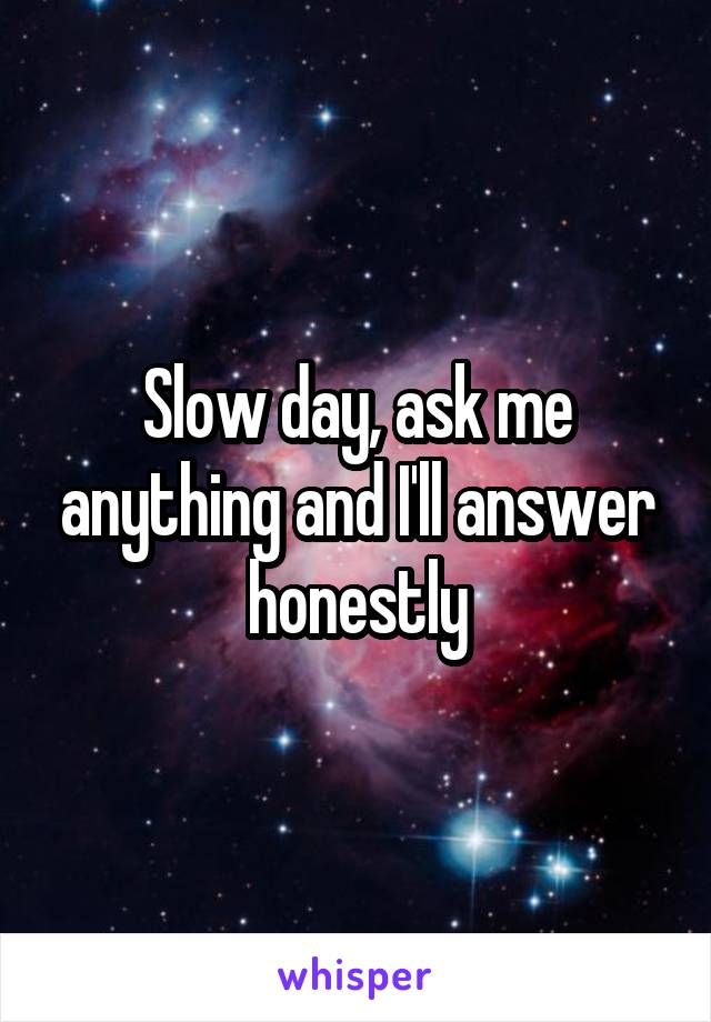 Slow day, ask me anything and I'll answer honestly