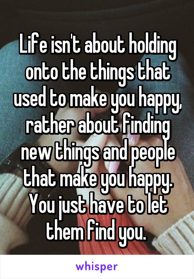 Life isn't about holding onto the things that used to make you happy, rather about finding new things and people that make you happy. You just have to let them find you.