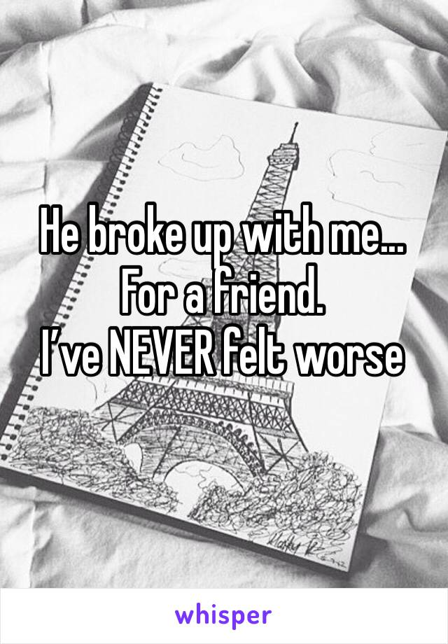 He broke up with me... For a friend.  I've NEVER felt worse