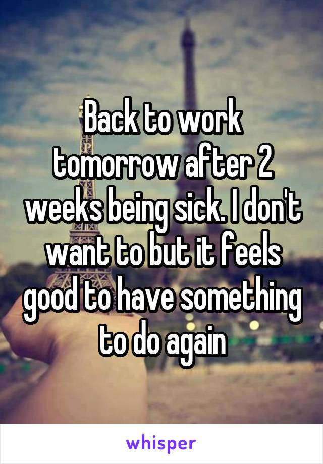 Back to work tomorrow after 2 weeks being sick. I don't want to but it feels good to have something to do again