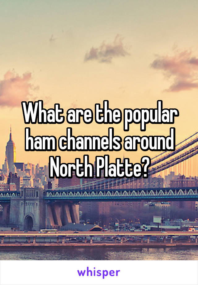 What are the popular ham channels around North Platte?