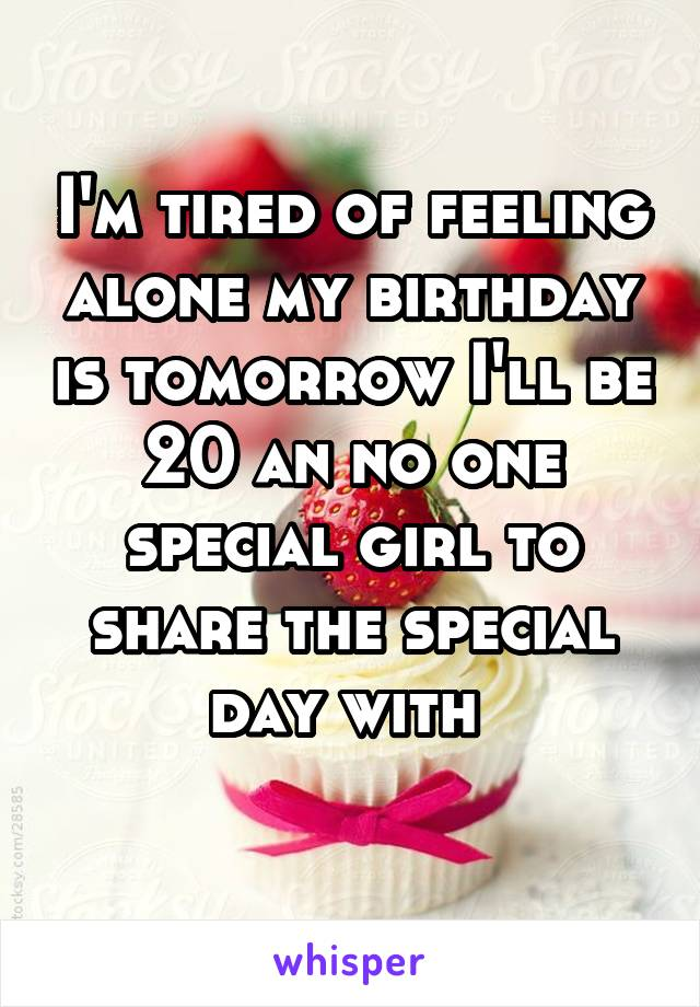 I'm tired of feeling alone my birthday is tomorrow I'll be 20 an no one special girl to share the special day with