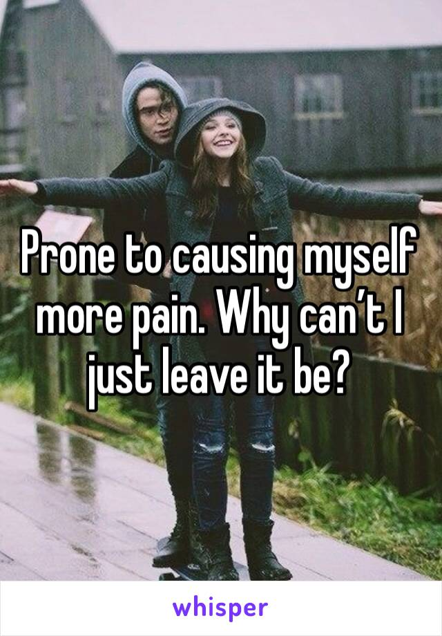 Prone to causing myself more pain. Why can't I just leave it be?