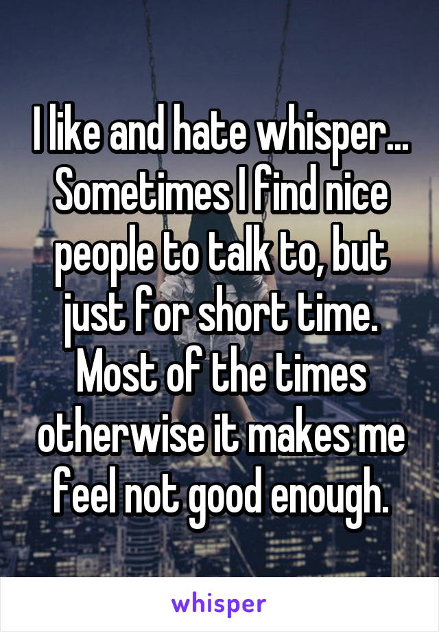 I like and hate whisper... Sometimes I find nice people to talk to, but just for short time. Most of the times otherwise it makes me feel not good enough.