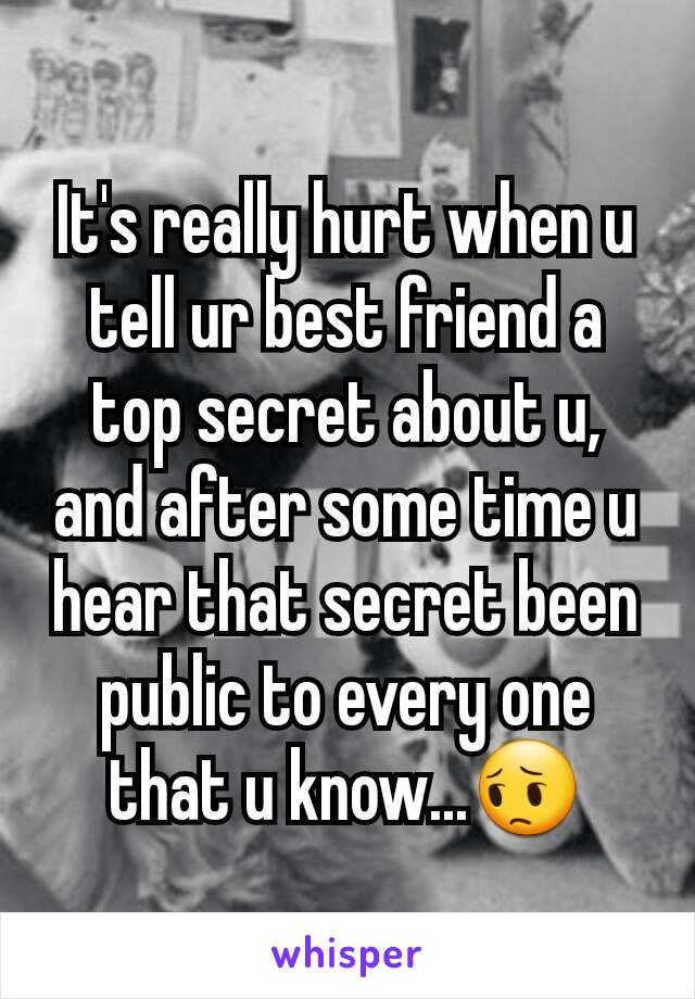 It's really hurt when u tell ur best friend a top secret about u, and after some time u hear that secret been public to every one that u know...😔