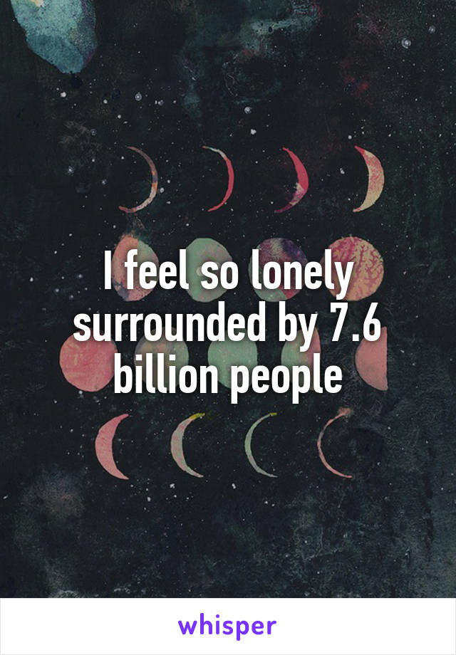 I feel so lonely surrounded by 7.6 billion people