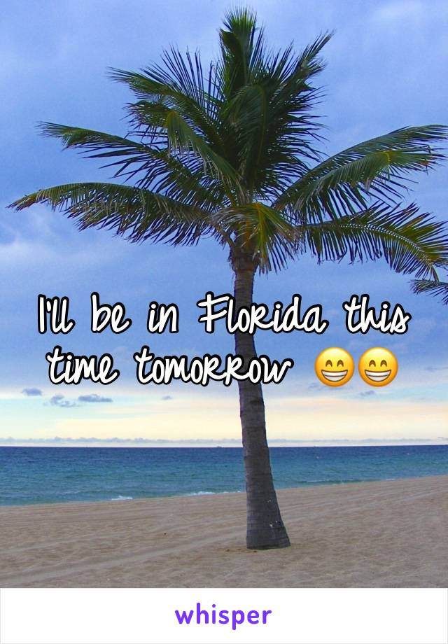 I'll be in Florida this time tomorrow 😁😁