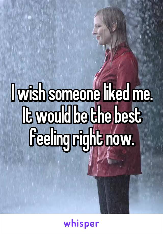 I wish someone liked me. It would be the best feeling right now.