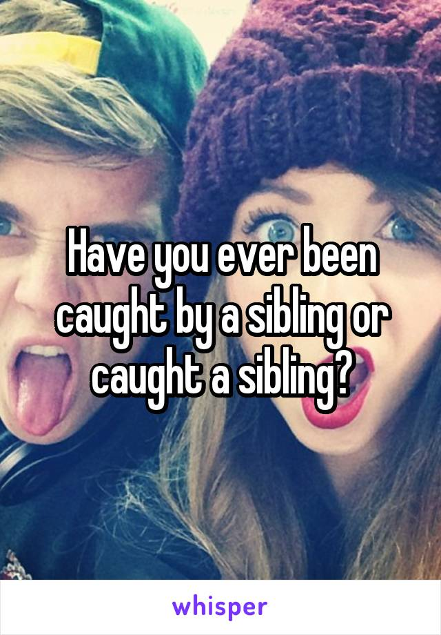 Have you ever been caught by a sibling or caught a sibling?
