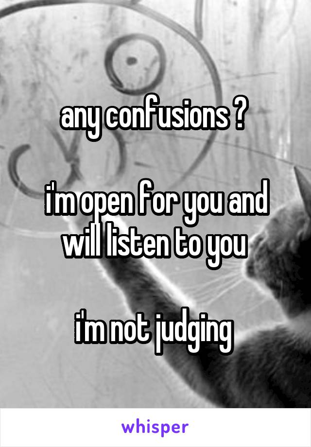 any confusions ?   i'm open for you and will listen to you   i'm not judging