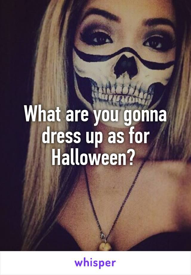 What are you gonna dress up as for Halloween?