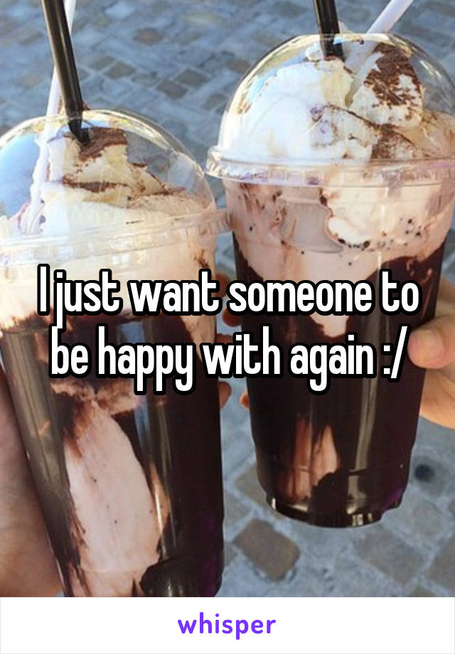 I just want someone to be happy with again :/