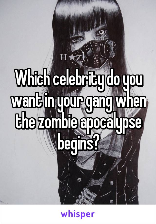 Which celebrity do you want in your gang when the zombie apocalypse begins?