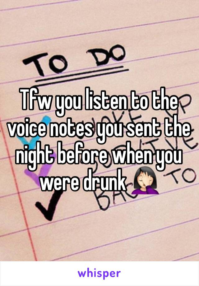 Tfw you listen to the voice notes you sent the night before when you were drunk 🤦🏻♀️