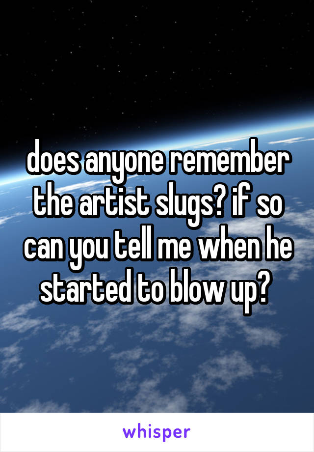 does anyone remember the artist slugs? if so can you tell me when he started to blow up?