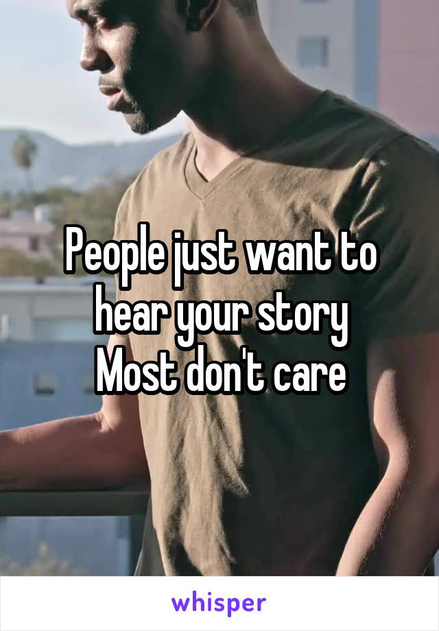 People just want to hear your story Most don't care