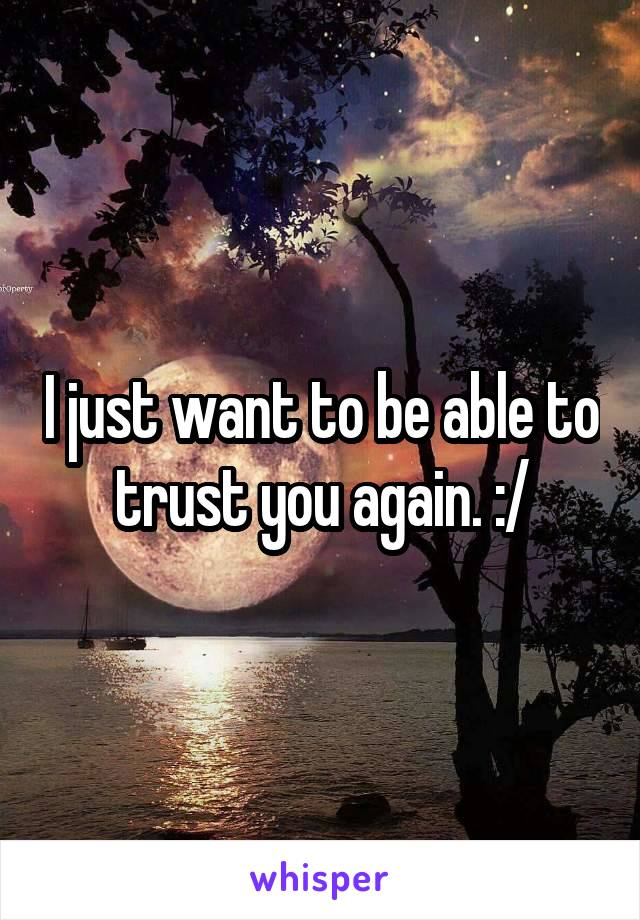 I just want to be able to trust you again. :/