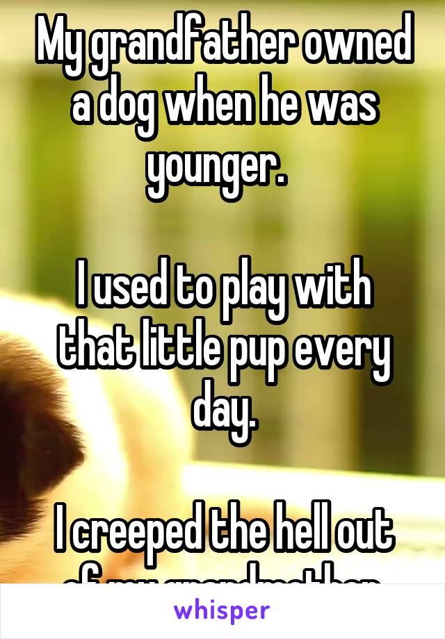 My grandfather owned a dog when he was younger.    I used to play with that little pup every day.  I creeped the hell out of my grandmother.