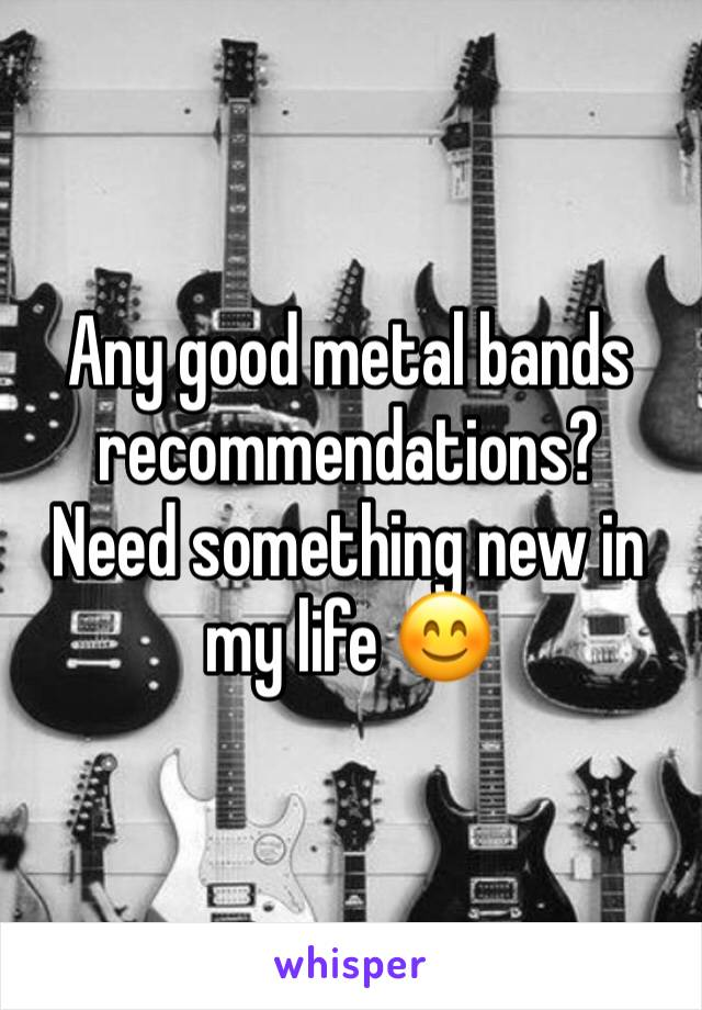 Any good metal bands recommendations? Need something new in my life 😊