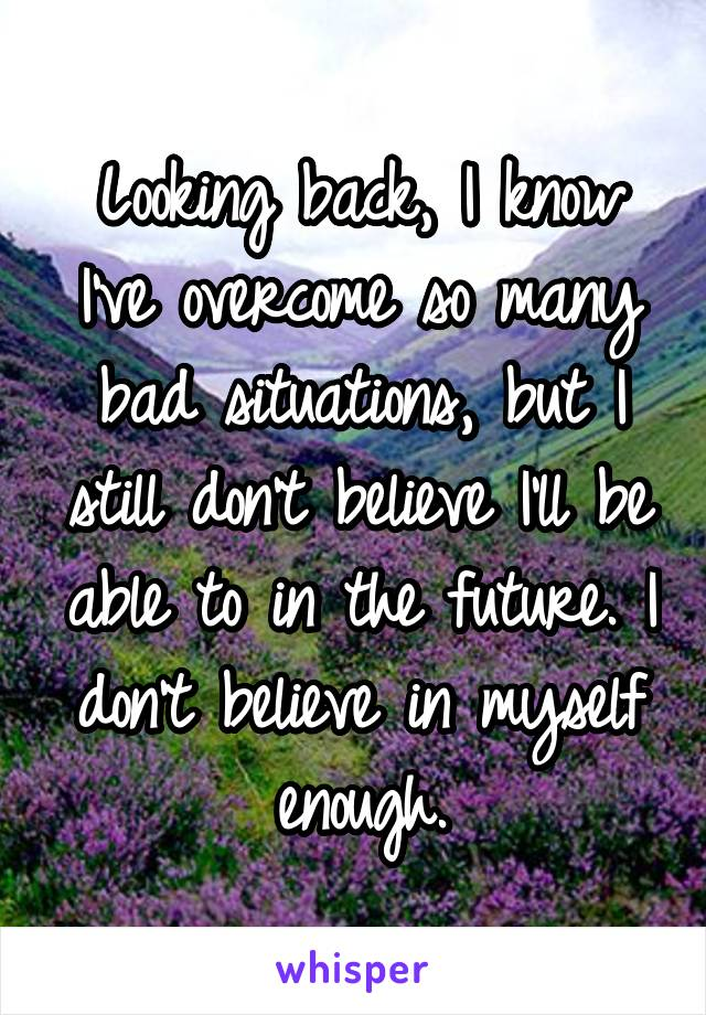 Looking back, I know I've overcome so many bad situations, but I still don't believe I'll be able to in the future. I don't believe in myself enough.