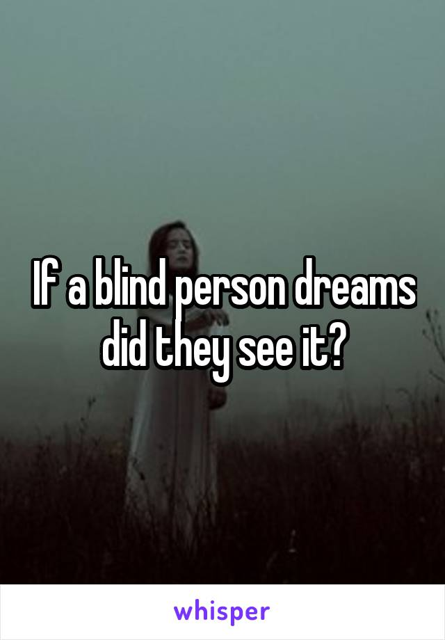 If a blind person dreams did they see it?