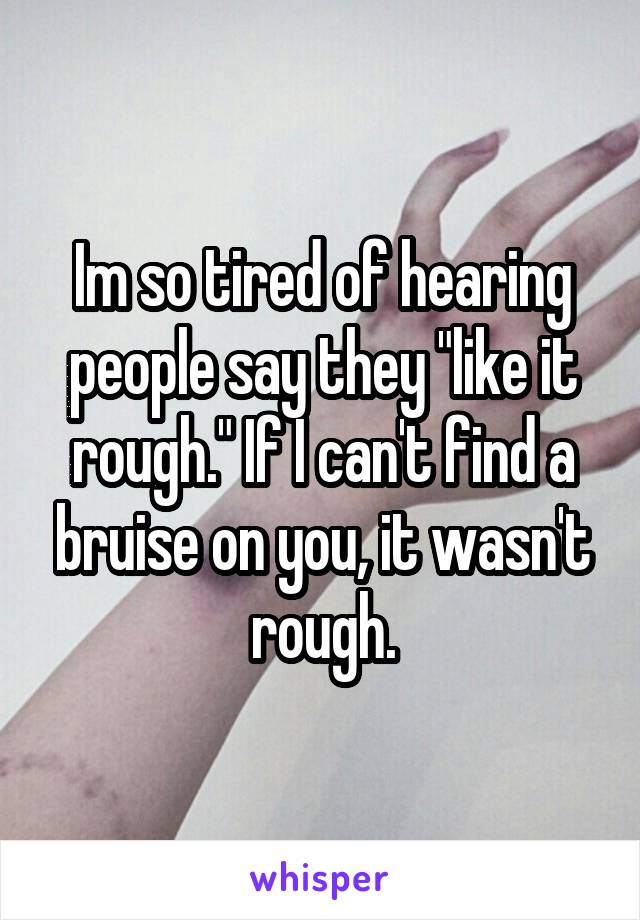 """Im so tired of hearing people say they """"like it rough."""" If I can't find a bruise on you, it wasn't rough."""
